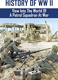 History Of WW II: View Into The World Of A Patrol Squadron At War: The Exploits Of A Wwii Navy Seaplane Pilot