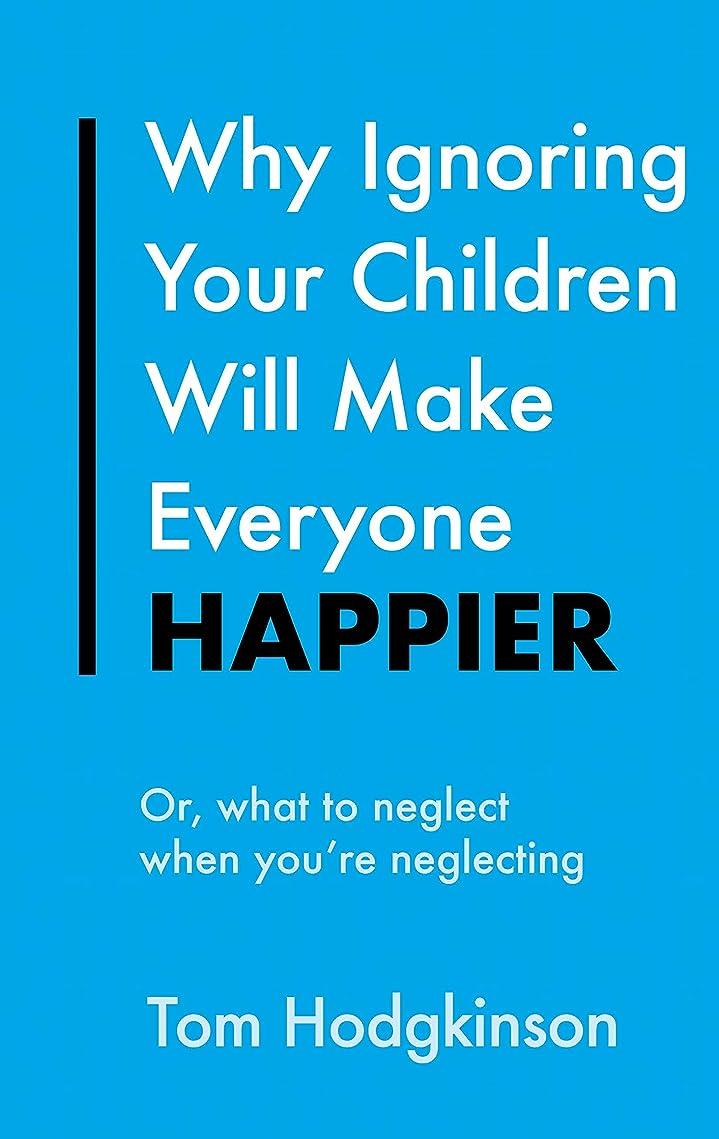 別々に緯度幻滅するWhy Ignoring Your Children Will Make Everyone Happier: Or, What to Neglect When You're Neglecting (Everything Bad is Good for You) (English Edition)