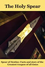 The Holy Spear: Spear of Destiny: Facts and story of the Greatest Weapon of all times (Holy Grail, Jesus Christ)