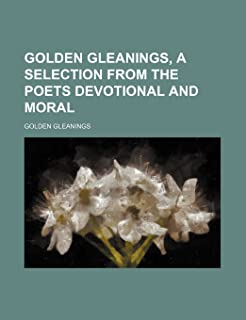 Golden Gleanings, a Selection from the Poets Devotional and Moral