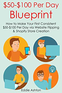 $50-$100 PER DAY BLUEPRINT: How to Make Your First Consistent $50-$100 Per Day via Website Flipping & Shopify Store Creation