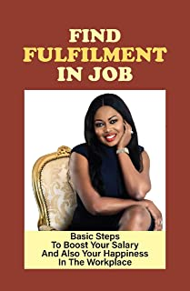 Find Fulfilment In Job: Basic Steps To Boost Your Salary And Also Your Happiness In The Workplace: What Makes You Happy At...