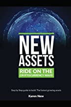 New Assets - Ride on the Cryptocurrency Wave!: Step by Step Guide to build The Fastest Growing Assets
