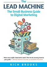 The Lead Machine: The Small Business Guide to Digital Marketing: Everything Entrepreneurs Need to Know About SEO, Social Media, Email Marketing, and Generating Leads Online