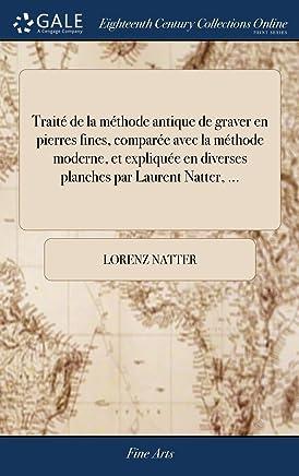 Trait de la M thode Antique de Graver En Pierres Fines, Compar e Avec La M thode Moderne, Et Expliqu e En Diverses Planches Par Laurent Natter, ...