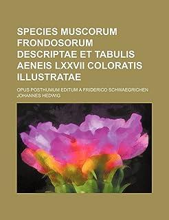 Species Muscorum Frondosorum Descriptae Et Tabulis Aeneis LXXVII Coloratis Illustratae; Opus Posthumum Editum a Friderico ...