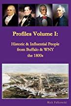 Profiles Volume I: Historic & Influential People from Buffalo & WNY - the 1800s: Residents of Western New York that contri...