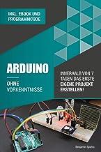 Arduino ohne Vorkenntnisse: Innerhalb von 7 Tagen das erste eigene Projekt erstellen (Ohne Vorkenntnisse zum Ingenieur) (G...