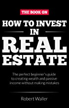 How to Invest In Real Estate:  The perfect beginner's guide to creating wealth and passive income without making mistakes