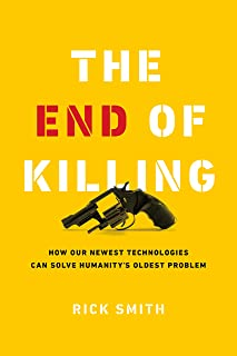 The End of Killing: How Our Newest Technologies Can Solve Humanity's Oldest Problem
