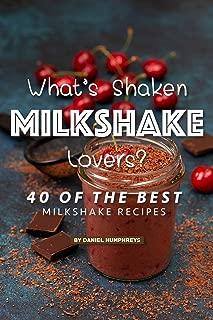 What's Shaken Milkshake Lovers?: 40 of the Best Milkshake Recipes