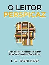 O Leitor Perspicaz: Como Aprender Profundamente e Obter Ideias Transformadoras Com os Livros (Domine Sua Mente, Transforme...
