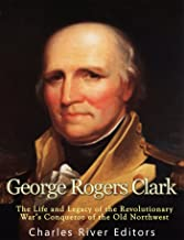 George Rogers Clark: The Life and Legacy of the Revolutionary War's Conqueror of the Old Northwest