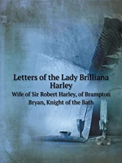 Letters of the Lady Brilliana Harley Wife of Sir Robert Harley, of Brampton Bryan, Knight of the Bath