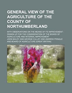 General View of the Agriculture of the County of Northumberland; With Observations on the Means of Its Improvement Drawn U...