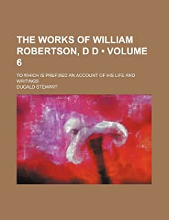 The Works of William Robertson, D D (Volume 6); To Which Is Prefixed an Account of His Life and Writings