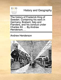 The History of Frederick King of Sweden. Containing His Wars in Germany, Brabant, Italy and Flanders, and His Conduct Unde...