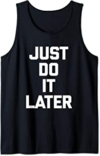 Just Do It Later T-Shirt funny saying sarcastic novelty cool Tank Top