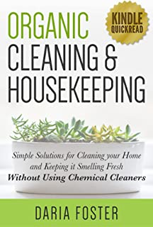 Organic Cleaning and Housekeeping: Simple solutions for cleaning your home and keeping it smelling fresh WITHOUT using chemical cleaners (Kindle Quickreads)