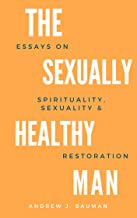 The Sexually Healthy Man: Essays on Spirituality, Sexuality, & Restoration (English Edition)