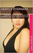 Gently Dominant: 4 Gentle Femdom Stories featuring Confident, Dominant, Powerful Women