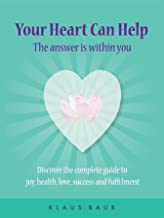 Your Heart Can Help - The Answer Is Within You: Discover the complete guide to joy, health, love, success and fulfilment