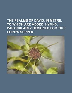 The Psalms of David, in Metre. to Which Are Added, Hymns, Particularly Designed for the Lord's Supper