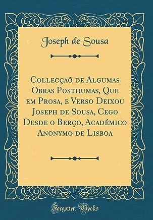 Collecçaõ de Algumas Obras Posthumas, Que em Prosa, e Verso Deixou Joseph de Sousa, Cego Desde o Berço, Académico Anonymo de Lisboa (Classic Reprint)