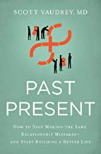 Past Present: How to Stop Making the Same Relationship Mistakes---and Start Building a Better Life