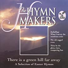 The Hymn Makers: There Is a Green Hill Far Away (A Selection of Easter Hymns)