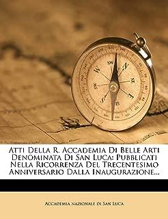 Atti Della R. Accademia Di Belle Arti Denominata Di San Luca: Pubblicati Nella Ricorrenza Del Trecentesimo Anniversario Dalla Inaugurazione... (Italian Edition)