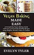 Vegan Baking Made Easy: A Completely Vegan Baking Guide with over (100) Lovely Healthy Recipes using Muffins, Breads, Cake...