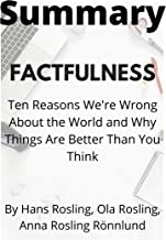 Summary: Factfulness / Ten Reasons We're Wrong About the World and Why Things Are Better Than You Think (2009): Summary ba...