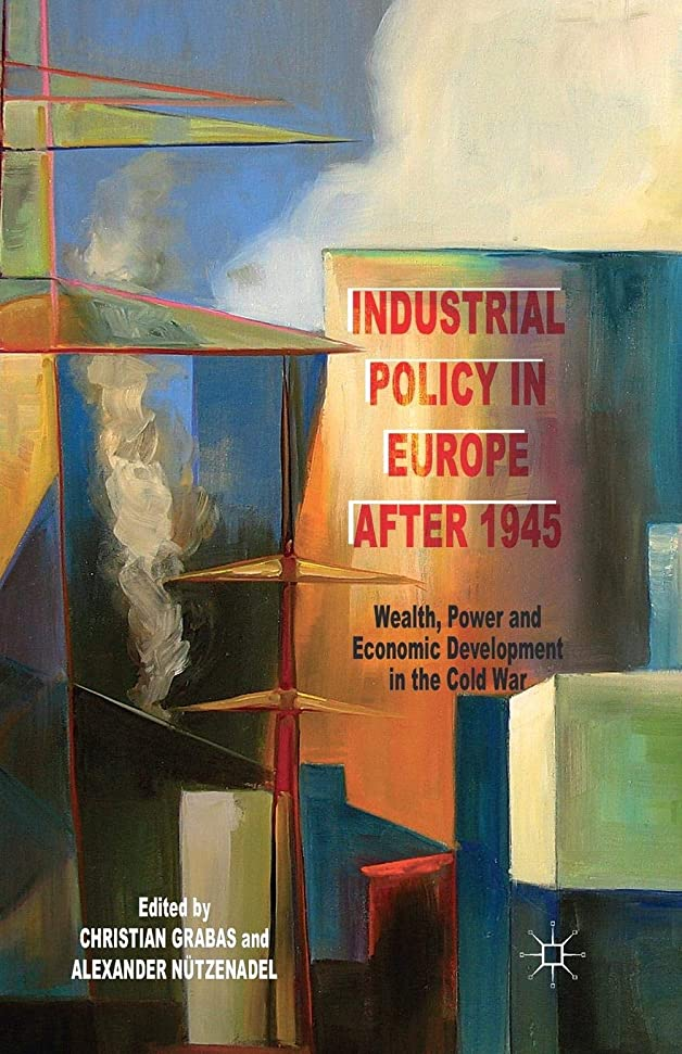 Industrial Policy in Europe after 1945: Wealth, Power and Economic Development in the Cold War
