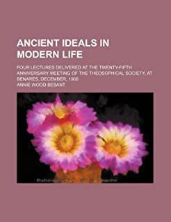 Ancient Ideals in Modern Life; Four Lectures Delivered at the Twenty-Fifth Anniversary Meeting of the Theosophical Society