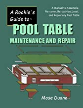 A Rookie's Guide to Pool Table Maintenance and Repair: A Manual to Assemble, Re-cover, Re-cushion, Level, and repair any Pool Table