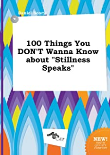 100 Things You Don't Wanna Know about Stillness Speaks