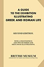 A Guide to the Exhibition Illustrating Greek and Roman Life: Second Edition. With A Frontispiece and Two Hundred and Sixty-Four Illustrations.