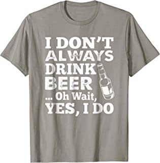 I Dont Always Drink Beer Oh Wait Yes I Do T Shirt