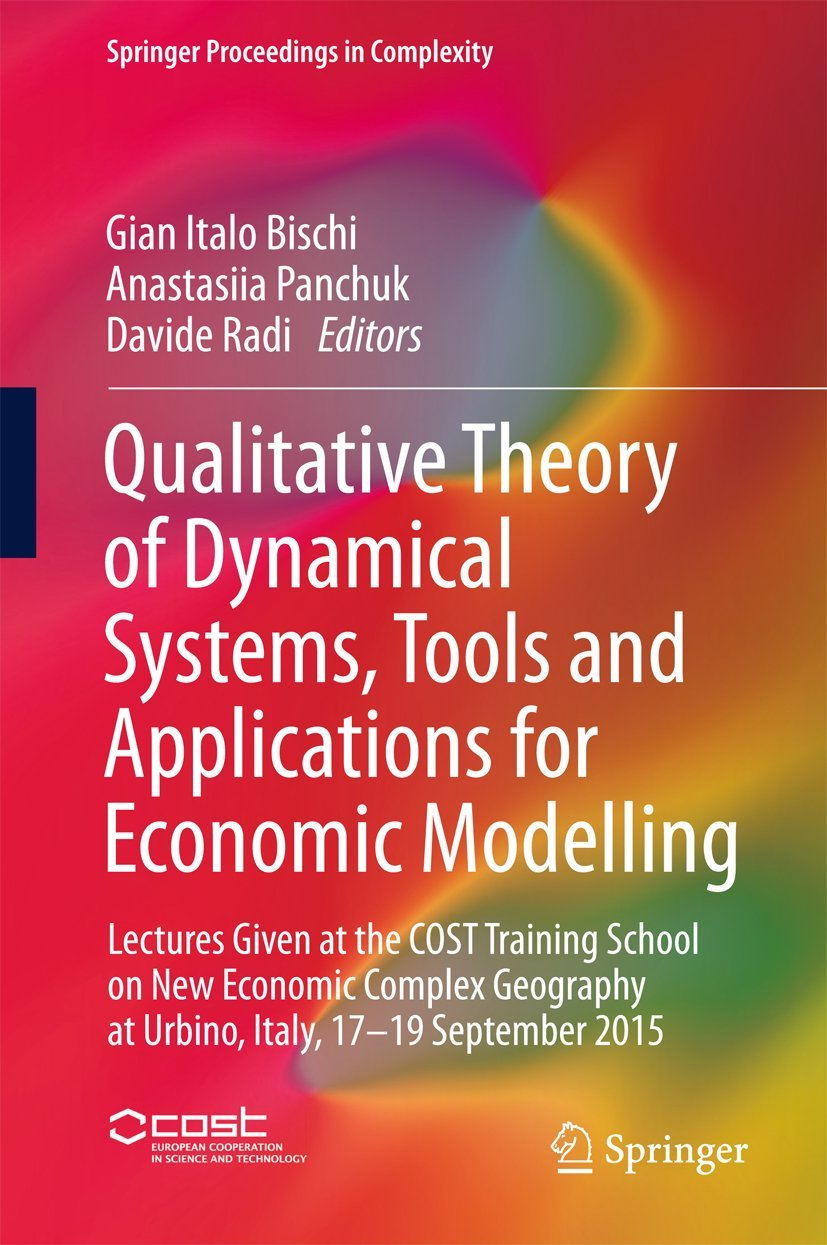 Qualitative Theory of Dynamical Systems, Tools and Applications for Economic Modelling: Lectures Given at the COST Training School on New Economic Complex ... 2015 (Springer Proceedings in Complexity)