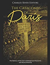 The Catacombs of Paris: The History of the City's Underground Ossuaries and Burial Network