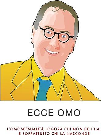 Ecce Omo -- Lomosessualità logora chi non ce lha. E soprattutto chi la nasconde (Biografie Vol. 1)
