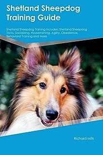Shetland Sheepdog Training Guide Shetland Sheepdog Training Includes: Shetland Sheepdog Tricks, Socializing, Housetraining, Agility, Obedience, Behavioral Training and More