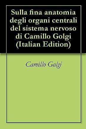 Sulla fina anatomia degli organi centrali del sistema nervoso di Camillo Golgi