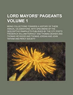 Lord Mayors' Pageants; Being Collections Towards a History of These Annual Celebrations, with Specimens of the Descriptive...