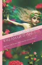 Dream Guidance: Interpret Your Dreams and Create the Life You Desire!