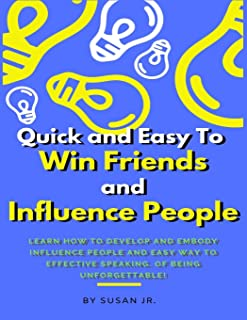 Quick and Easy To Win Friends and Influence People: Learn how to develop and embody Influence People and Easy Way to Effec...