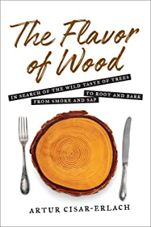 Flavor of Wood: In Search of the Wild Taste of Trees from Smoke and Sap to Root and Bark