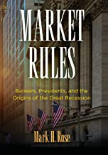 Market Rules: Bankers, Presidents, and the Origins of the Great Recession (American Business, Politics, and Society)