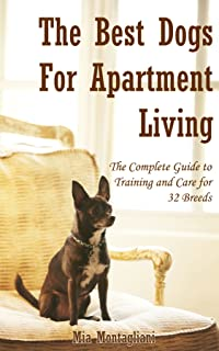The Best Dogs for Apartment Living: The Complete Guide to Training and Care for 32 Breeds